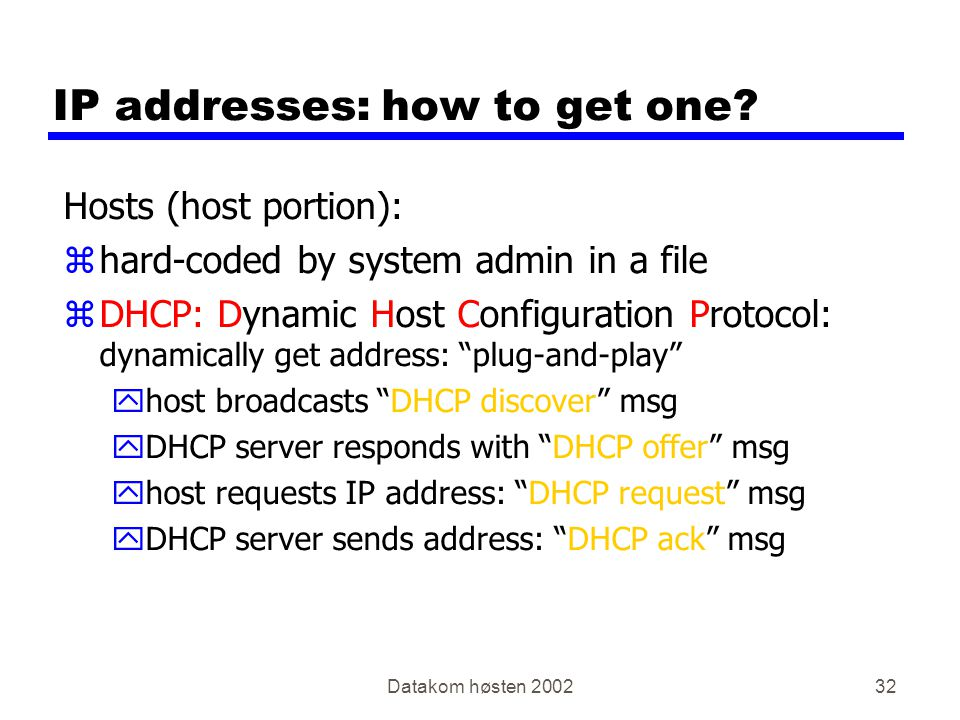 Datakom høsten 200232 IP addresses: how to get one? Hosts (host portion): zhard-coded by system admin in a file zDHCP: Dynamic Host Configuration Prot