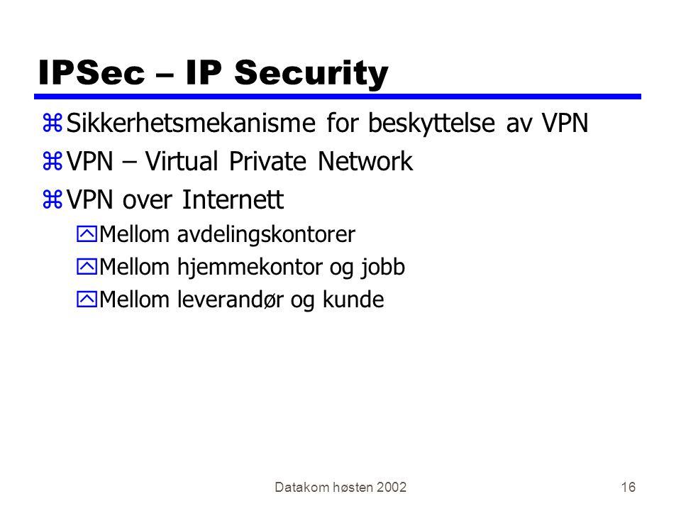 Datakom høsten 200216 IPSec – IP Security zSikkerhetsmekanisme for beskyttelse av VPN zVPN – Virtual Private Network zVPN over Internett yMellom avdelingskontorer yMellom hjemmekontor og jobb yMellom leverandør og kunde
