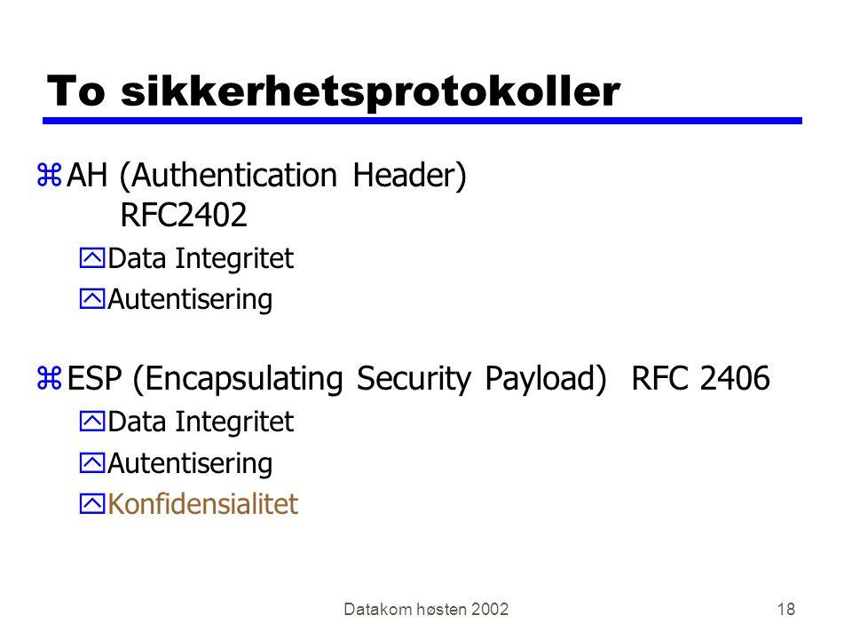Datakom høsten 200218 To sikkerhetsprotokoller zAH (Authentication Header) RFC2402 yData Integritet yAutentisering zESP (Encapsulating Security Payload)RFC 2406 yData Integritet yAutentisering yKonfidensialitet