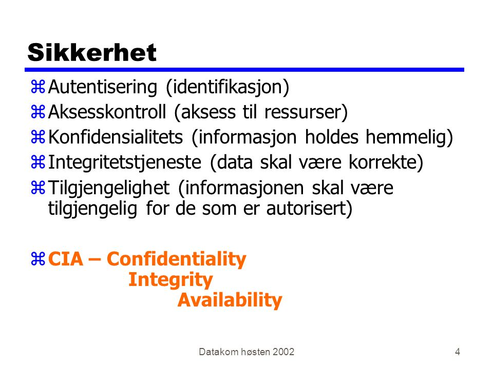Datakom høsten 20024 Sikkerhet zAutentisering (identifikasjon) zAksesskontroll (aksess til ressurser) zKonfidensialitets (informasjon holdes hemmelig) zIntegritetstjeneste (data skal være korrekte) zTilgjengelighet (informasjonen skal være tilgjengelig for de som er autorisert) zCIA – Confidentiality Integrity Availability