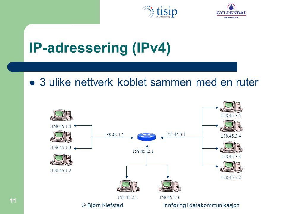 © Bjørn Klefstad Innføring i datakommunikasjon 11 IP-adressering (IPv4) 3 ulike nettverk koblet sammen med en ruter 158.45.2.3 158.45.3.3 158.45.1.3 1
