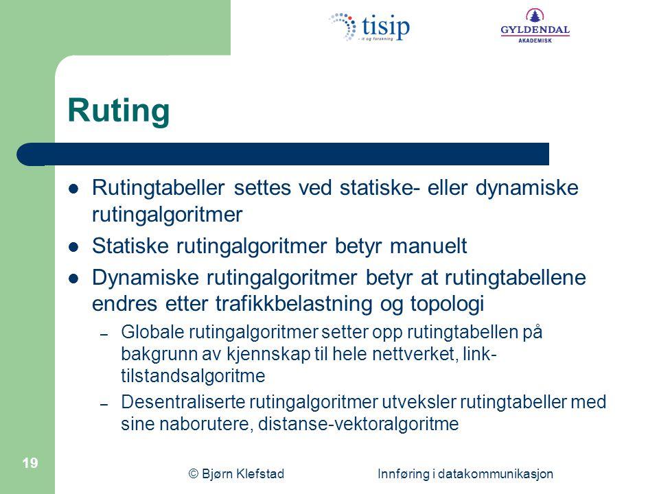 © Bjørn Klefstad Innføring i datakommunikasjon 19 Ruting Rutingtabeller settes ved statiske- eller dynamiske rutingalgoritmer Statiske rutingalgoritme