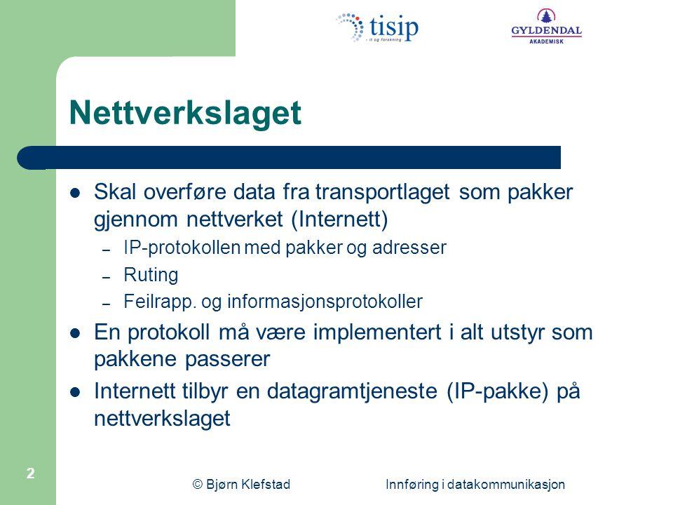 © Bjørn Klefstad Innføring i datakommunikasjon 2 Nettverkslaget Skal overføre data fra transportlaget som pakker gjennom nettverket (Internett) – IP-p