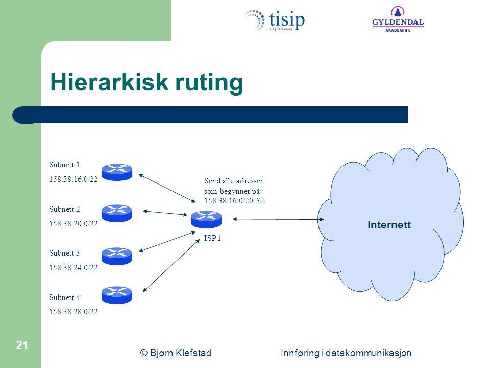 © Bjørn Klefstad Innføring i datakommunikasjon 21 Hierarkisk ruting Subnett 1 158.38.16.0/22 Subnett 2 158.38.20.0/22 Subnett 3 158.38.24.0/22 Subnett