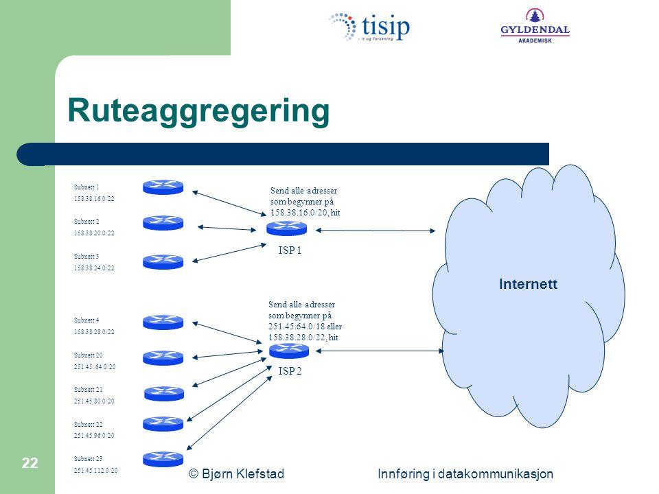© Bjørn Klefstad Innføring i datakommunikasjon 22 Ruteaggregering Subnett 1 158.38.16.0/22 Subnett 2 158.38.20.0/22 Subnett 3 158.38.24.0/22 Subnett 4