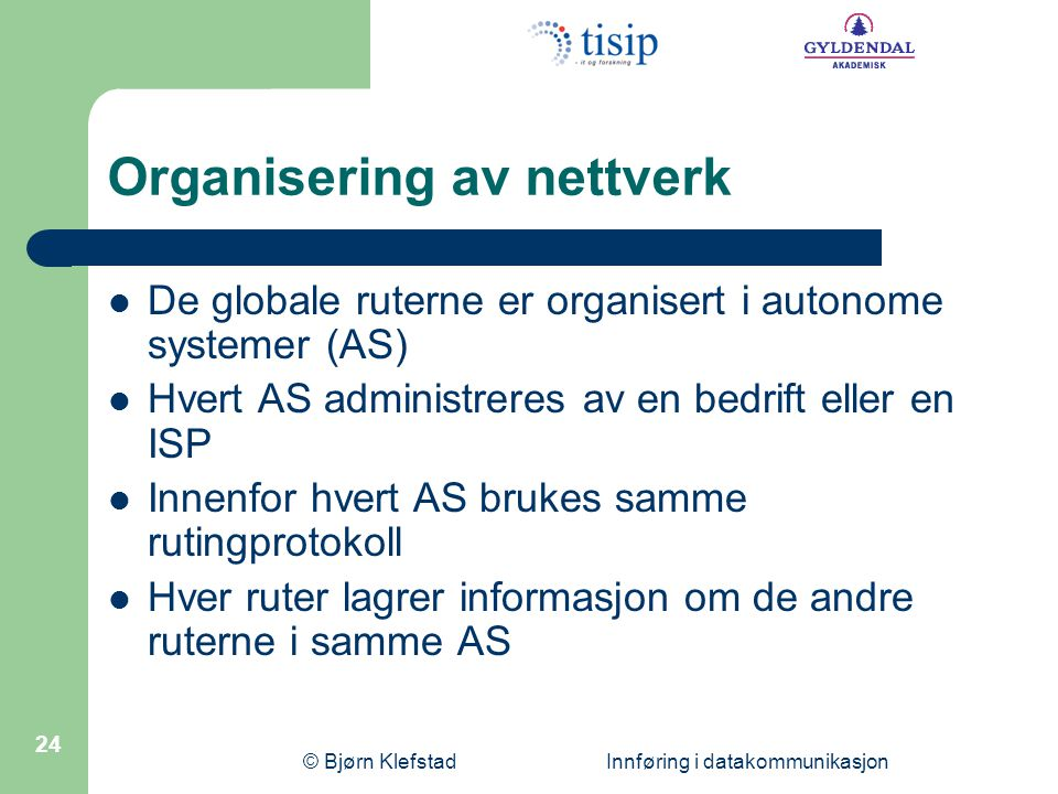 © Bjørn Klefstad Innføring i datakommunikasjon 24 Organisering av nettverk De globale ruterne er organisert i autonome systemer (AS) Hvert AS administ