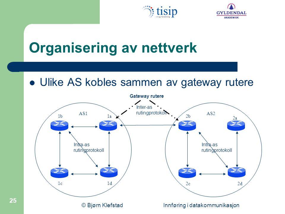 © Bjørn Klefstad Innføring i datakommunikasjon 25 Organisering av nettverk Ulike AS kobles sammen av gateway rutere AS1AS2 1a1b 1c1d 2d2c 2b 2a Gatewa