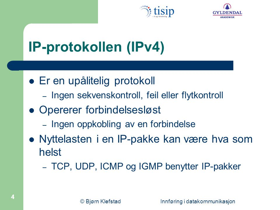 © Bjørn Klefstad Innføring i datakommunikasjon 5 Formatet på en IP-pakke (IPv4) 4-bit versjon 4-bit header- lengde 8-bit type of service (TOS) 16-bit totallengde (byte) 16-bit identifikasjon 3-bit flagg 13-bit fragmentering 8-bit time to live (TTL)8-bit protokoll16-bit headersjekksum 32-bit avsenders IP-adresse 32-bit mottakers IP-adresse Tilleggsinformasjon (lite brukt) Nyttelast 015 16 31 20 byte