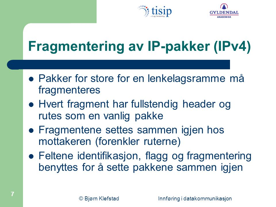 © Bjørn Klefstad Innføring i datakommunikasjon 7 Fragmentering av IP-pakker (IPv4) Pakker for store for en lenkelagsramme må fragmenteres Hvert fragme