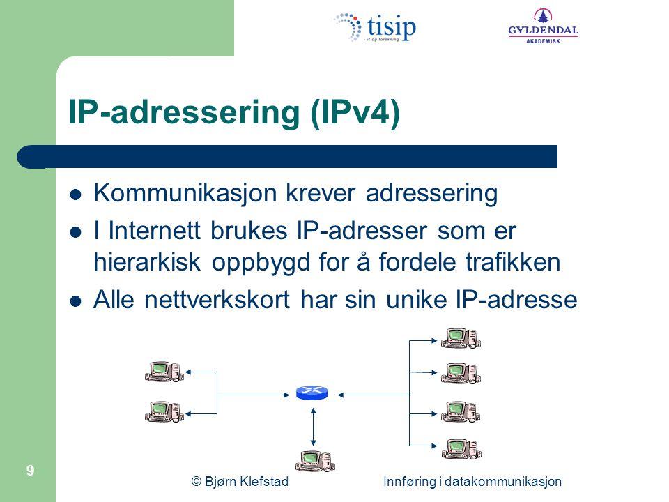 © Bjørn Klefstad Innføring i datakommunikasjon 10 IP-adressering (IPv4) En IP-adresse er 32 bit Består av en nettadressedel og en nodeadressedel Eks 200.193.2.3 (punktum desimal form) 11001000 11000001 00000010 00000011 Adresseområde 0.0.0.0 – 255.255.255.255 0'te bit (lengst til venstre) overføres først