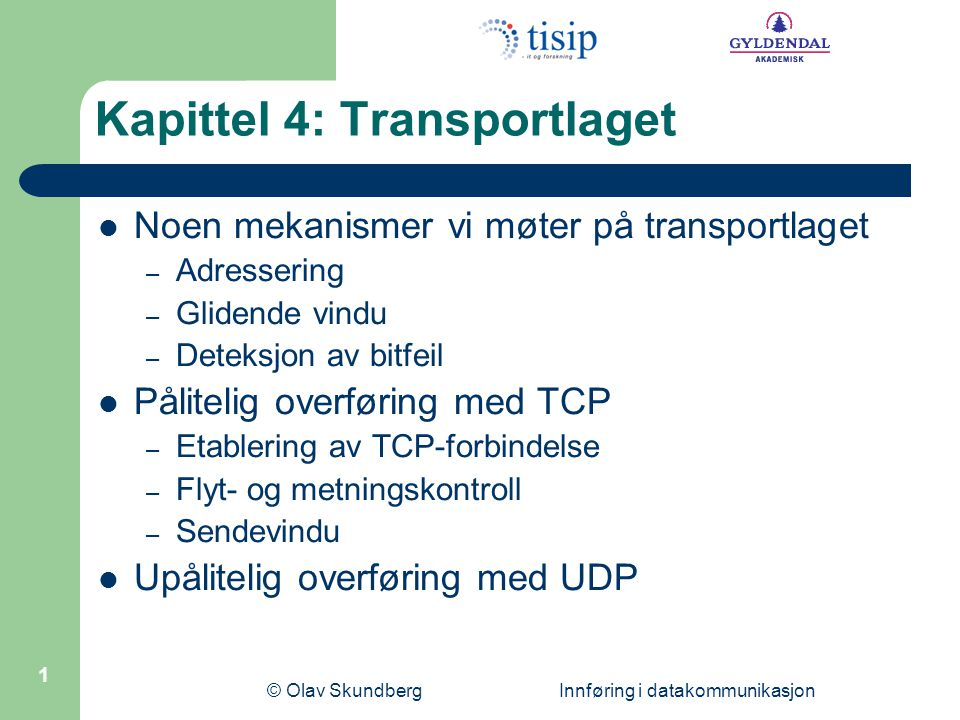 © Olav Skundberg Innføring i datakommunikasjon 12 Avsenders port (16 bit)Mottakers port (16 bit) Sekvensnummer (32 bit) Kvitteringsnummer (32 bit) Lengde (4 bit) Ubrukt (6 bit) Vindu (16 bit) Sjekksum (16 bit)Viktig peker (16 bit) Tilleggsinformasjon (n * 32 bit) - - - Nyttelast - - - 132456 Flagg TCP pakkeheader