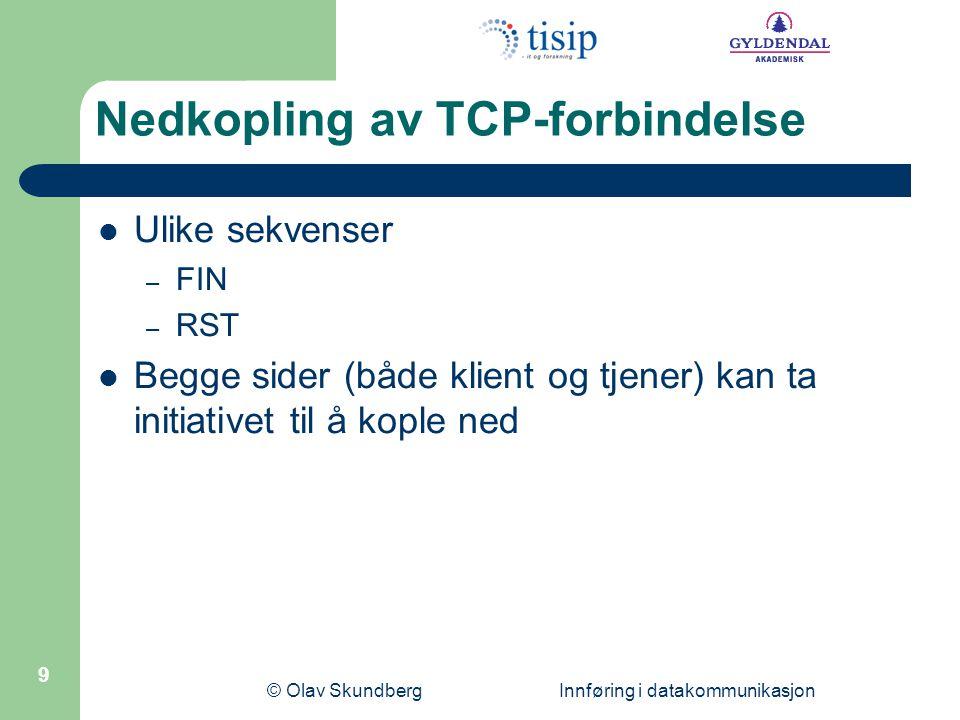 © Olav Skundberg Innføring i datakommunikasjon 9 Nedkopling av TCP-forbindelse Ulike sekvenser – FIN – RST Begge sider (både klient og tjener) kan ta initiativet til å kople ned