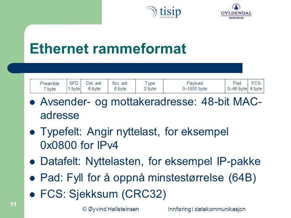 © Øyvind Hallsteinsen Innføring i datakommunikasjon 11 Ethernet rammeformat Avsender- og mottakeradresse: 48-bit MAC- adresse Typefelt: Angir nyttelast, for eksempel 0x0800 for IPv4 Datafelt: Nyttelasten, for eksempel IP-pakke Pad: Fyll for å oppnå minstestørrelse (64B) FCS: Sjekksum (CRC32) Preamble 7 byte SFD 1 byte Dst.