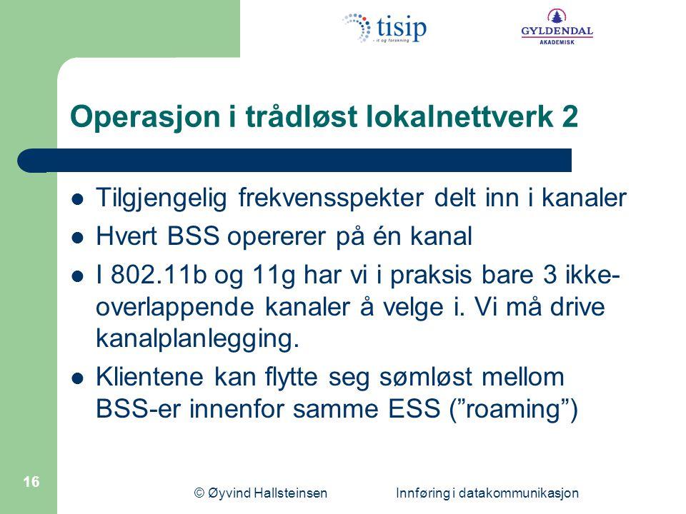 © Øyvind Hallsteinsen Innføring i datakommunikasjon 16 Operasjon i trådløst lokalnettverk 2 Tilgjengelig frekvensspekter delt inn i kanaler Hvert BSS opererer på én kanal I 802.11b og 11g har vi i praksis bare 3 ikke- overlappende kanaler å velge i.
