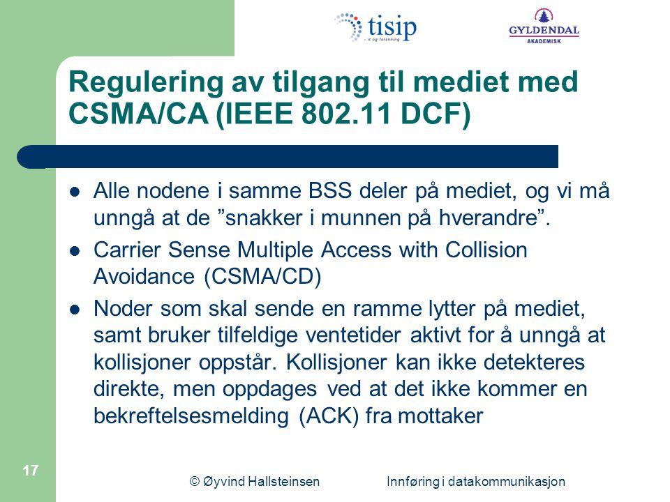 © Øyvind Hallsteinsen Innføring i datakommunikasjon 17 Regulering av tilgang til mediet med CSMA/CA (IEEE 802.11 DCF) Alle nodene i samme BSS deler på mediet, og vi må unngå at de snakker i munnen på hverandre .