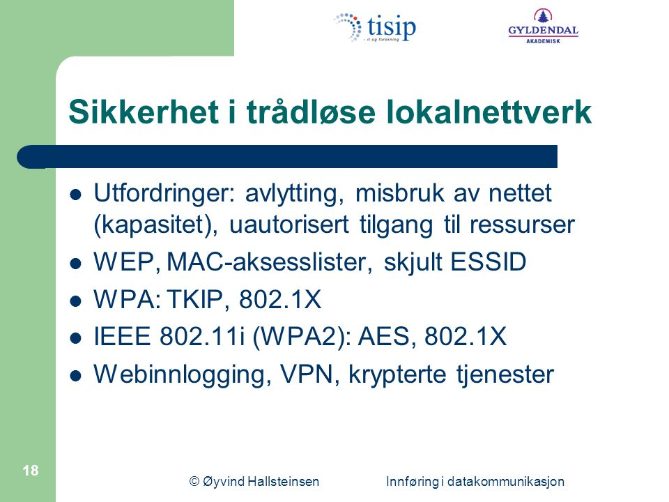 © Øyvind Hallsteinsen Innføring i datakommunikasjon 18 Sikkerhet i trådløse lokalnettverk Utfordringer: avlytting, misbruk av nettet (kapasitet), uaut