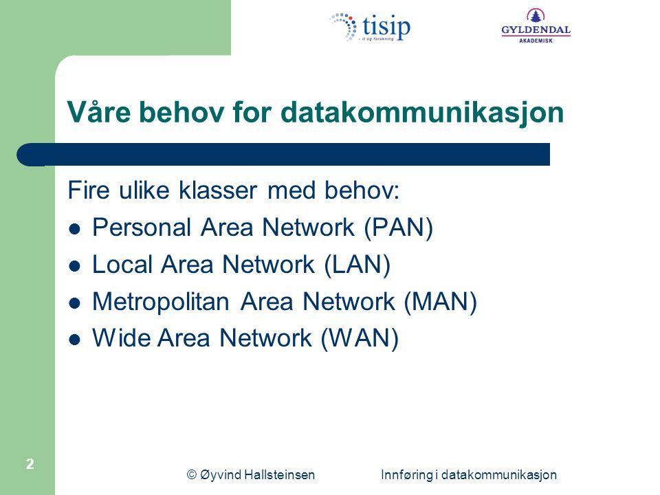 © Øyvind Hallsteinsen Innføring i datakommunikasjon 2 Våre behov for datakommunikasjon Fire ulike klasser med behov: Personal Area Network (PAN) Local Area Network (LAN) Metropolitan Area Network (MAN) Wide Area Network (WAN)