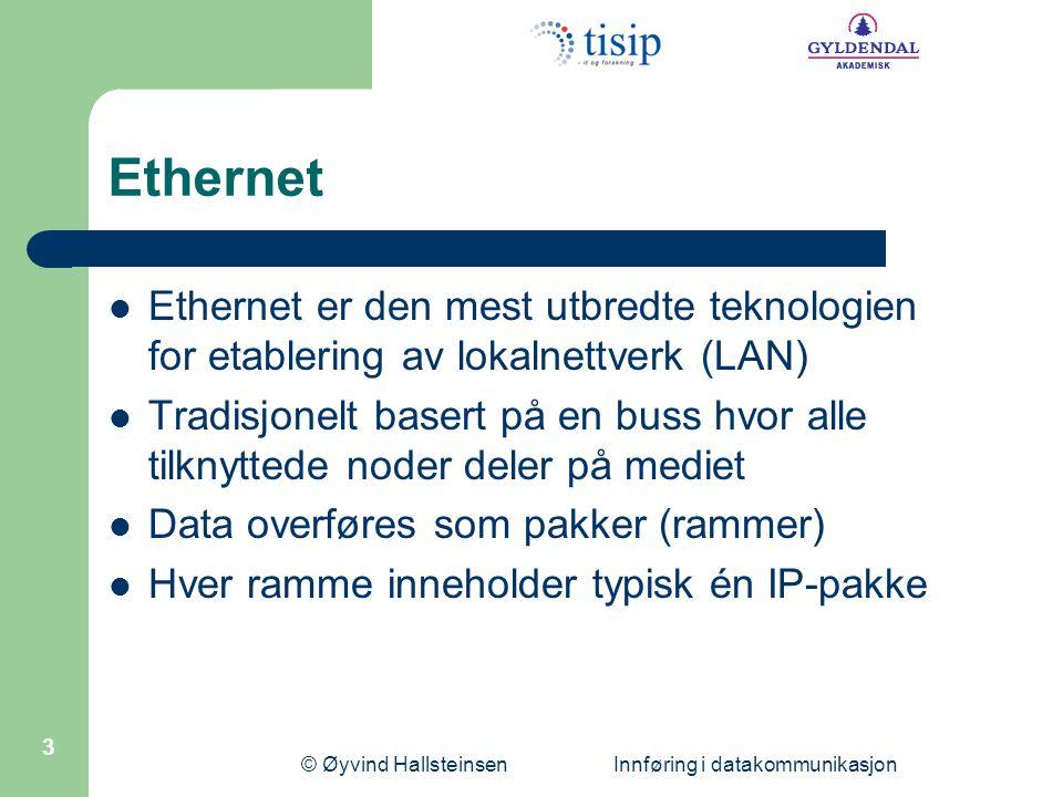 © Øyvind Hallsteinsen Innføring i datakommunikasjon 3 Ethernet Ethernet er den mest utbredte teknologien for etablering av lokalnettverk (LAN) Tradisjonelt basert på en buss hvor alle tilknyttede noder deler på mediet Data overføres som pakker (rammer) Hver ramme inneholder typisk én IP-pakke