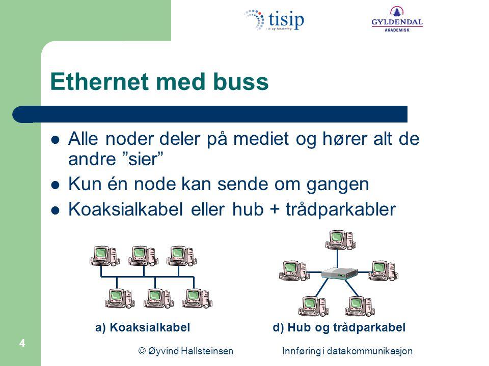 """© Øyvind Hallsteinsen Innføring i datakommunikasjon 4 Ethernet med buss Alle noder deler på mediet og hører alt de andre """"sier"""" Kun én node kan sende"""