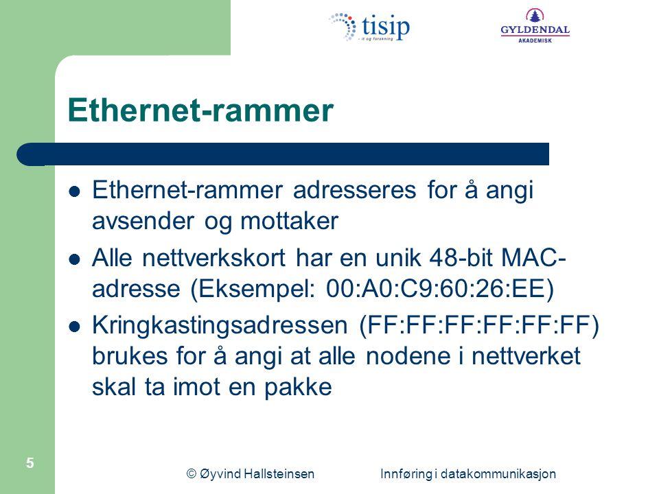 © Øyvind Hallsteinsen Innføring i datakommunikasjon 5 Ethernet-rammer Ethernet-rammer adresseres for å angi avsender og mottaker Alle nettverkskort har en unik 48-bit MAC- adresse (Eksempel: 00:A0:C9:60:26:EE) Kringkastingsadressen (FF:FF:FF:FF:FF:FF) brukes for å angi at alle nodene i nettverket skal ta imot en pakke