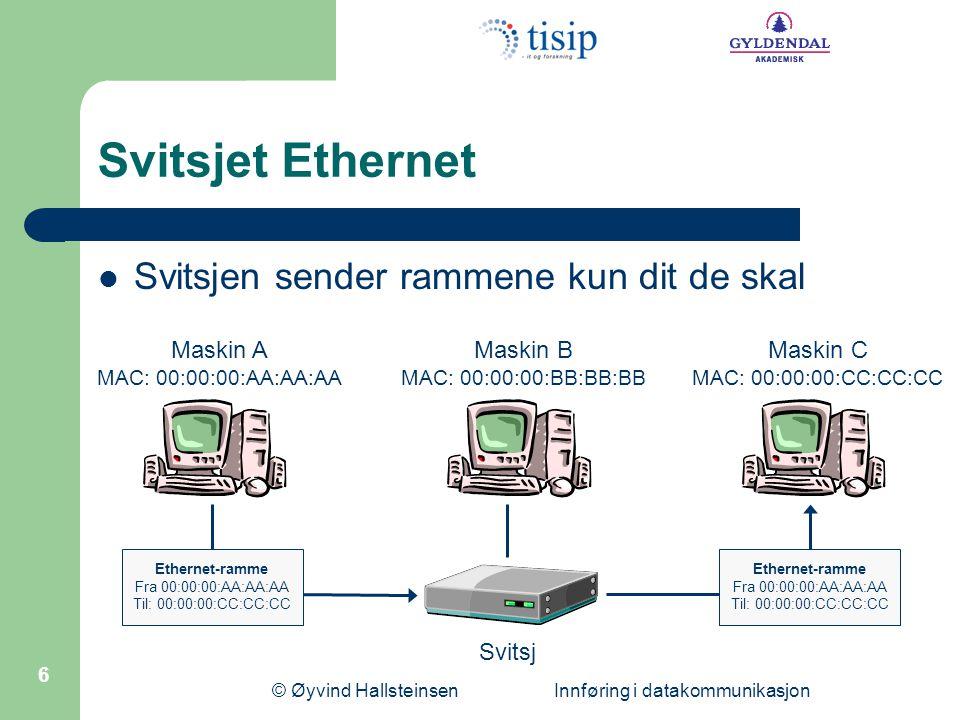 © Øyvind Hallsteinsen Innføring i datakommunikasjon 6 Svitsjet Ethernet Svitsjen sender rammene kun dit de skal Maskin B MAC: 00:00:00:BB:BB:BB Maskin A MAC: 00:00:00:AA:AA:AA Maskin C MAC: 00:00:00:CC:CC:CC Ethernet-ramme Fra 00:00:00:AA:AA:AA Til: 00:00:00:CC:CC:CC Ethernet-ramme Fra 00:00:00:AA:AA:AA Til: 00:00:00:CC:CC:CC Svitsj