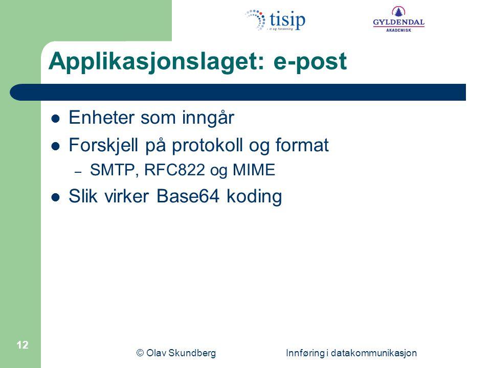 © Olav Skundberg Innføring i datakommunikasjon 12 Applikasjonslaget: e-post Enheter som inngår Forskjell på protokoll og format – SMTP, RFC822 og MIME Slik virker Base64 koding