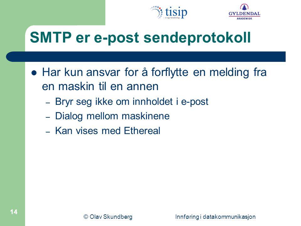 © Olav Skundberg Innføring i datakommunikasjon 14 SMTP er e-post sendeprotokoll Har kun ansvar for å forflytte en melding fra en maskin til en annen – Bryr seg ikke om innholdet i e-post – Dialog mellom maskinene – Kan vises med Ethereal