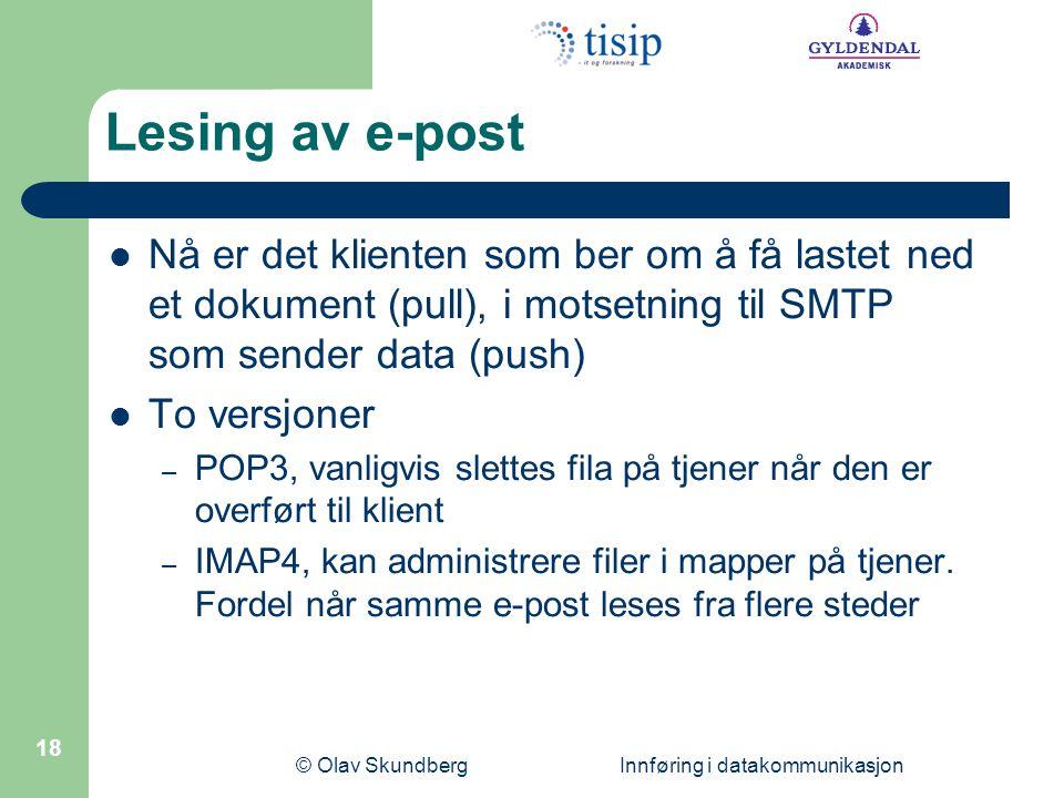 © Olav Skundberg Innføring i datakommunikasjon 18 Lesing av e-post Nå er det klienten som ber om å få lastet ned et dokument (pull), i motsetning til SMTP som sender data (push) To versjoner – POP3, vanligvis slettes fila på tjener når den er overført til klient – IMAP4, kan administrere filer i mapper på tjener.