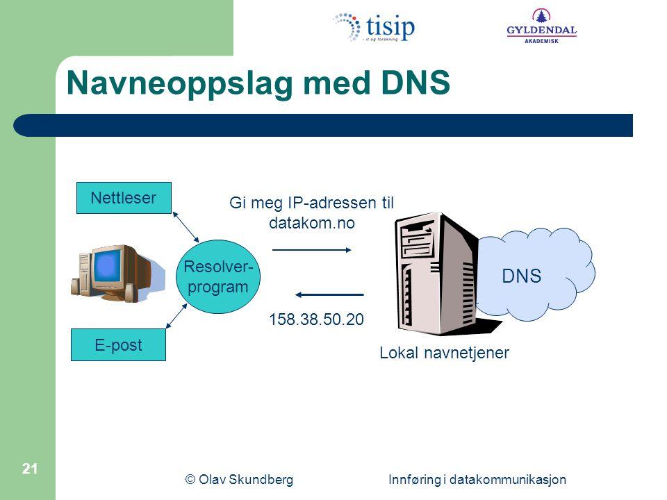 © Olav Skundberg Innføring i datakommunikasjon 21 Resolver- program Nettleser E-post Lokal navnetjener Gi meg IP-adressen til datakom.no 158.38.50.20 DNS Navneoppslag med DNS