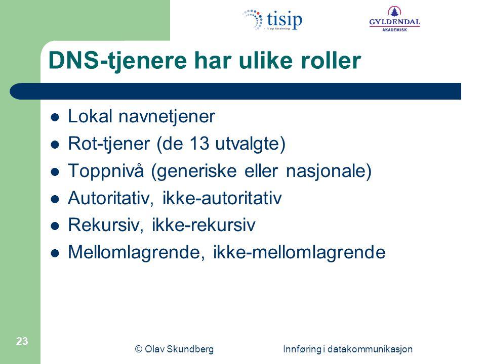 © Olav Skundberg Innføring i datakommunikasjon 23 DNS-tjenere har ulike roller Lokal navnetjener Rot-tjener (de 13 utvalgte) Toppnivå (generiske eller nasjonale) Autoritativ, ikke-autoritativ Rekursiv, ikke-rekursiv Mellomlagrende, ikke-mellomlagrende