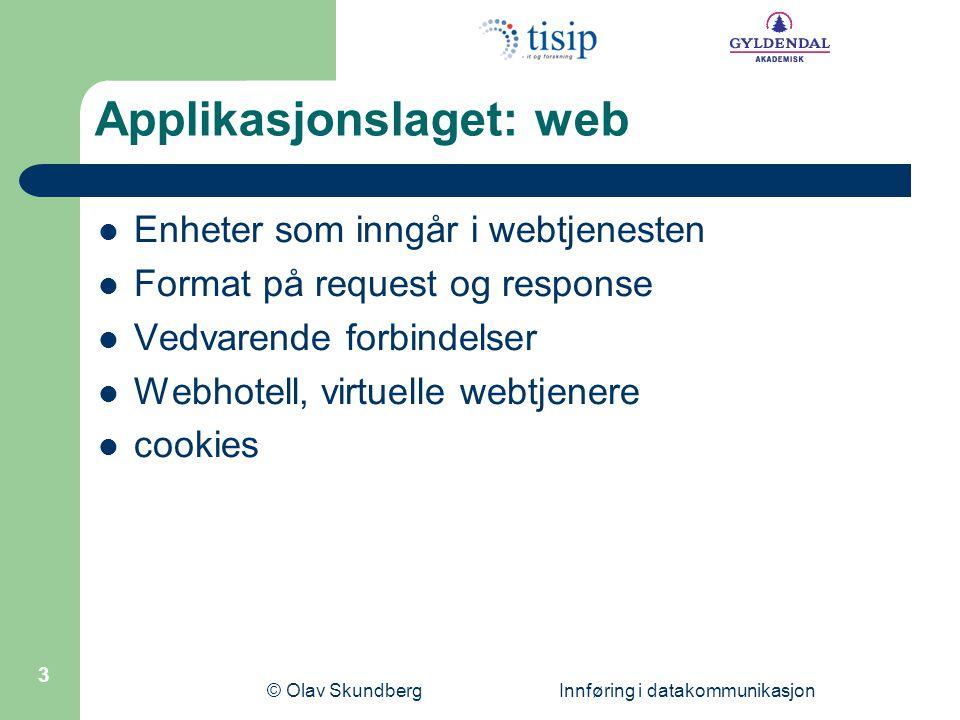 © Olav Skundberg Innføring i datakommunikasjon 3 Applikasjonslaget: web Enheter som inngår i webtjenesten Format på request og response Vedvarende forbindelser Webhotell, virtuelle webtjenere cookies