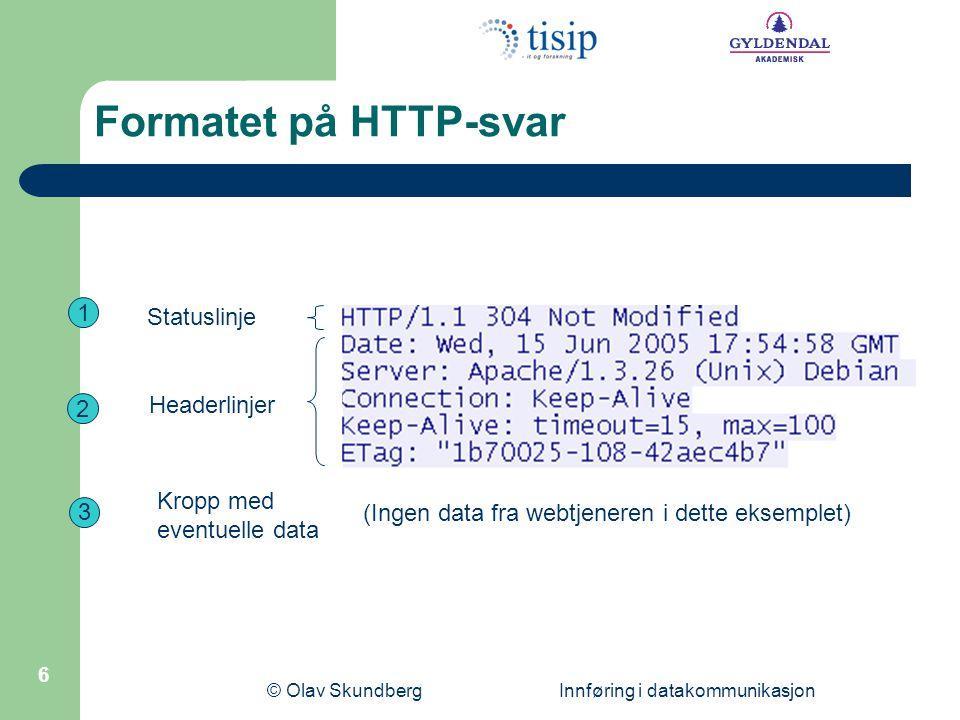 © Olav Skundberg Innføring i datakommunikasjon 6 1 2 3 Statuslinje Headerlinjer Kropp med eventuelle data (Ingen data fra webtjeneren i dette eksemplet) Formatet på HTTP-svar