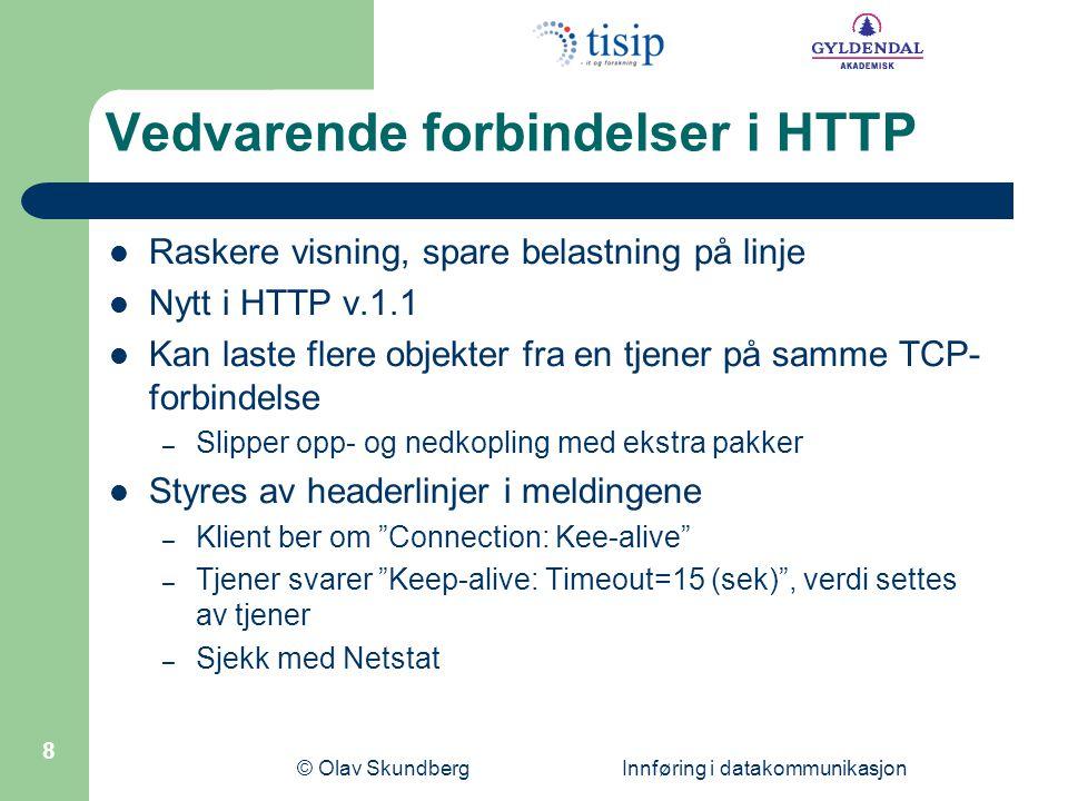 © Olav Skundberg Innføring i datakommunikasjon 8 Vedvarende forbindelser i HTTP Raskere visning, spare belastning på linje Nytt i HTTP v.1.1 Kan laste flere objekter fra en tjener på samme TCP- forbindelse – Slipper opp- og nedkopling med ekstra pakker Styres av headerlinjer i meldingene – Klient ber om Connection: Kee-alive – Tjener svarer Keep-alive: Timeout=15 (sek) , verdi settes av tjener – Sjekk med Netstat