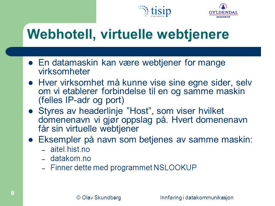 © Olav Skundberg Innføring i datakommunikasjon 9 Webhotell, virtuelle webtjenere En datamaskin kan være webtjener for mange virksomheter Hver virksomhet må kunne vise sine egne sider, selv om vi etablerer forbindelse til en og samme maskin (felles IP-adr og port) Styres av headerlinje Host , som viser hvilket domenenavn vi gjør oppslag på.