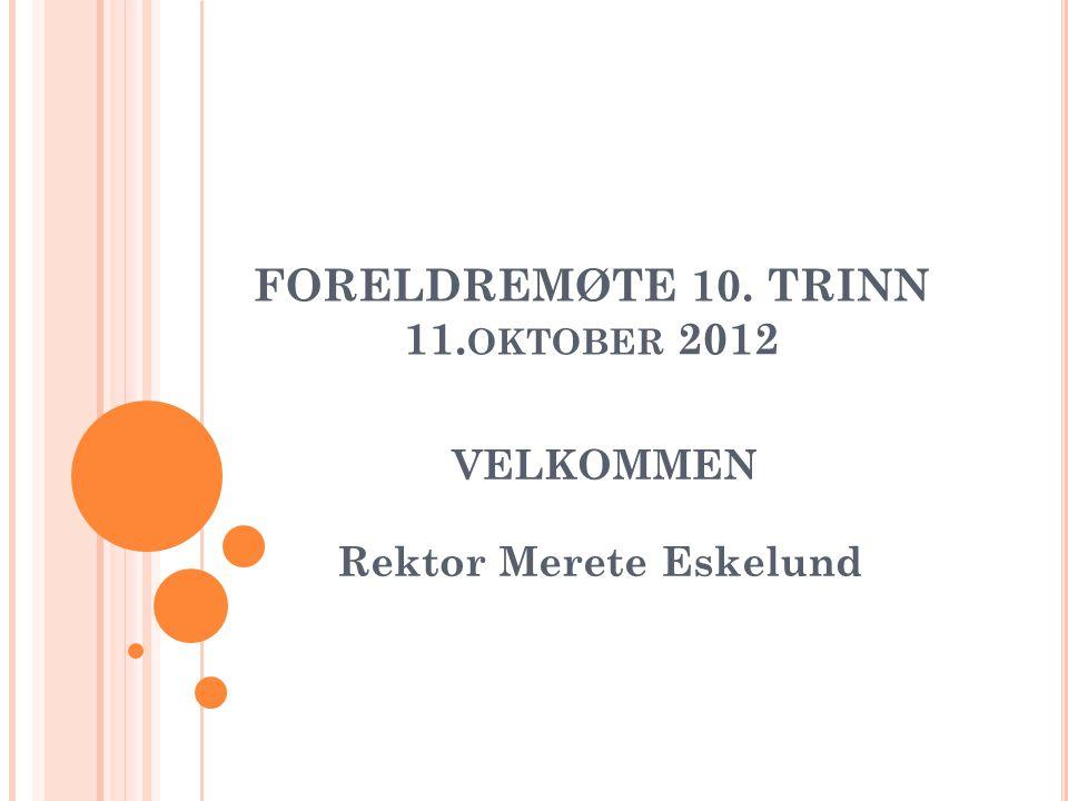 FORELDREMØTE 10. TRINN 11. OKTOBER 2012 VELKOMMEN Rektor Merete Eskelund