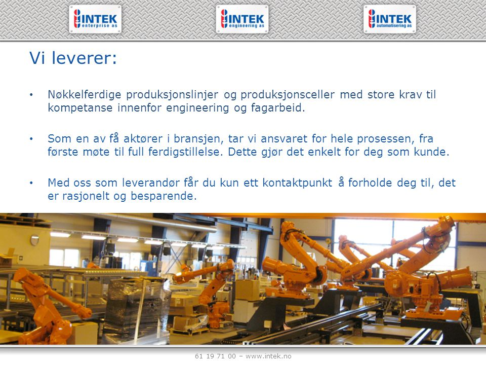 61 19 71 00 – www.intek.no Vi leverer: Nøkkelferdige produksjonslinjer og produksjonsceller med store krav til kompetanse innenfor engineering og faga