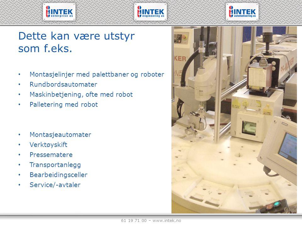 61 19 71 00 – www.intek.no Dette kan være utstyr som f.eks. Montasjelinjer med palettbaner og roboter Rundbordsautomater Maskinbetjening, ofte med rob
