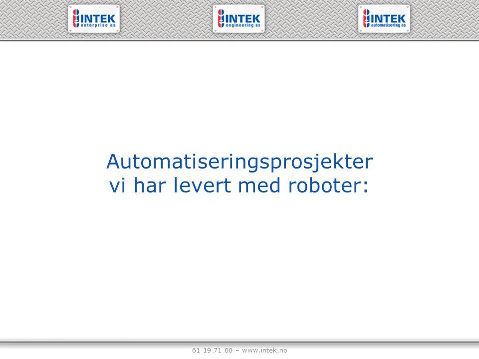 61 19 71 00 – www.intek.no Automatiseringsprosjekter vi har levert med roboter: