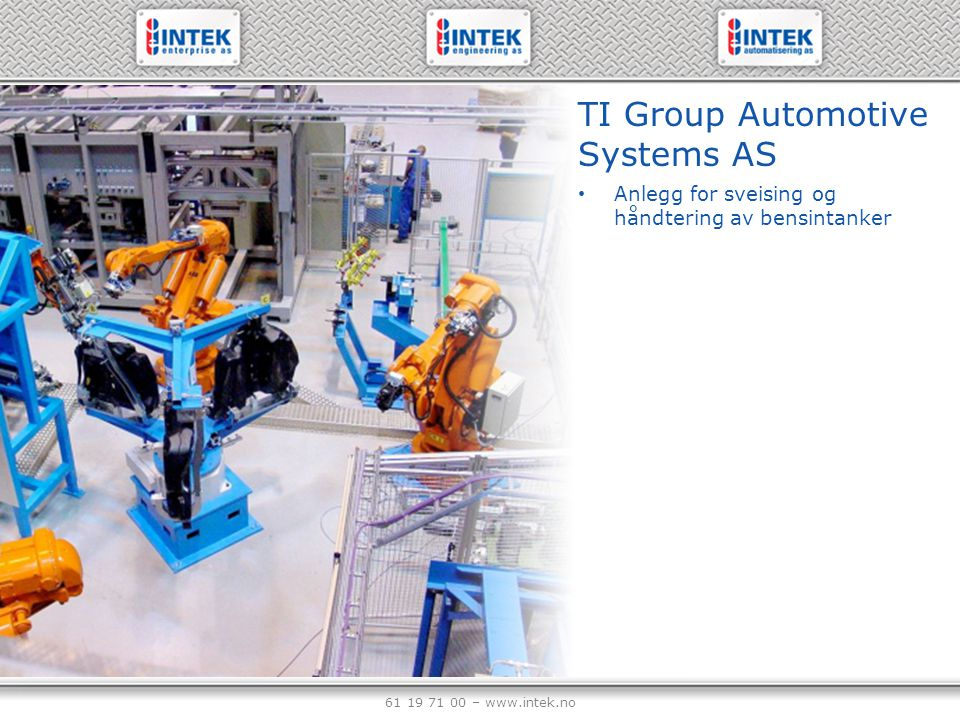 61 19 71 00 – www.intek.no TI Group Automotive Systems AS Anlegg for sveising og håndtering av bensintanker