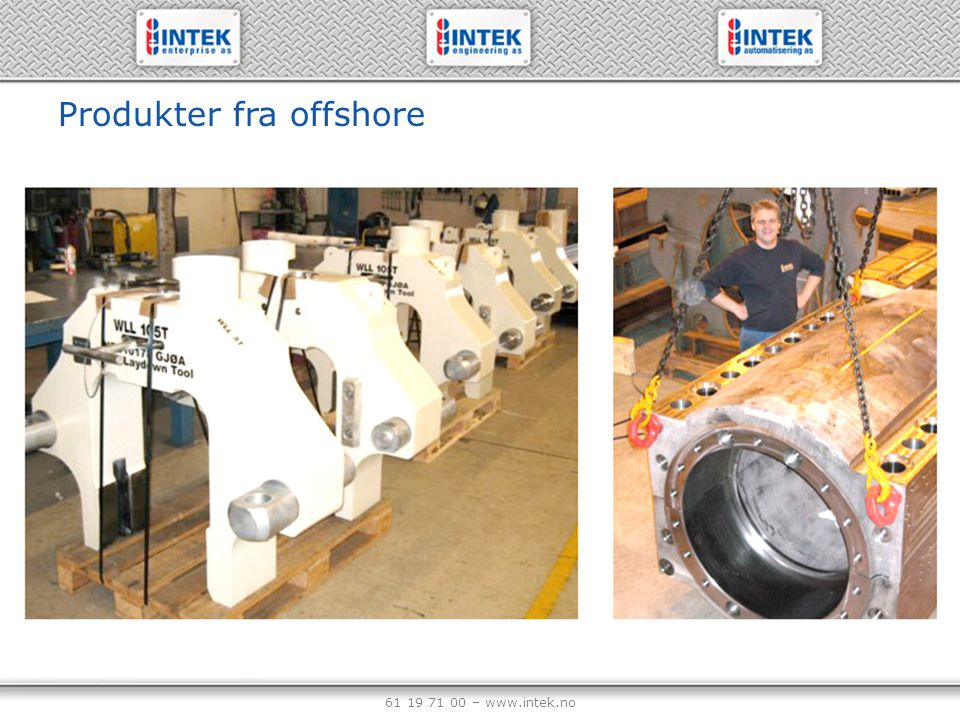 61 19 71 00 – www.intek.no Produkter fra offshore