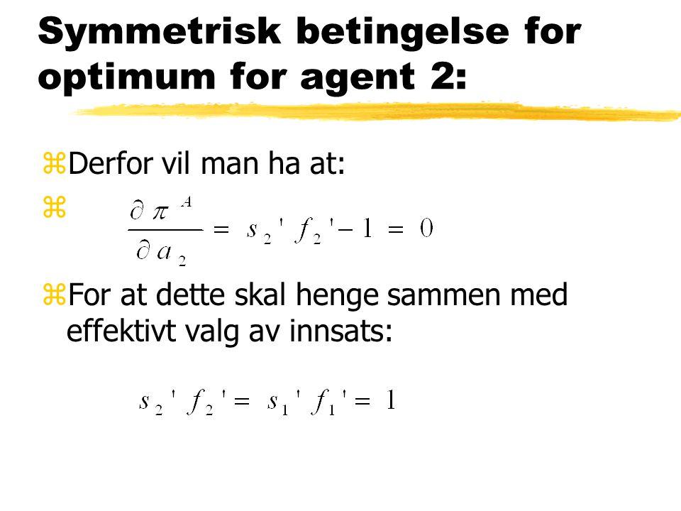 Symmetrisk betingelse for optimum for agent 2: zDerfor vil man ha at: z zFor at dette skal henge sammen med effektivt valg av innsats: