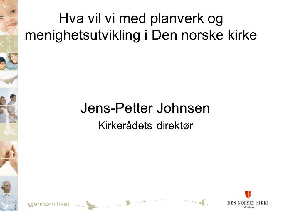 Hva vil vi med planverk og menighetsutvikling i Den norske kirke Jens-Petter Johnsen Kirkerådets direktør