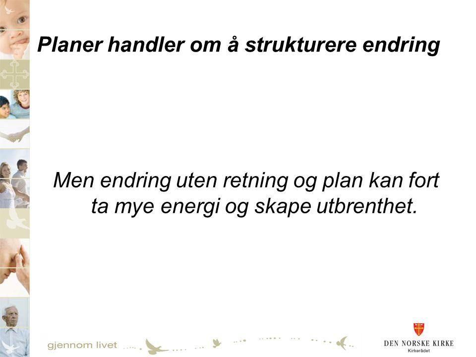Planer handler om å strukturere endring Men endring uten retning og plan kan fort ta mye energi og skape utbrenthet.