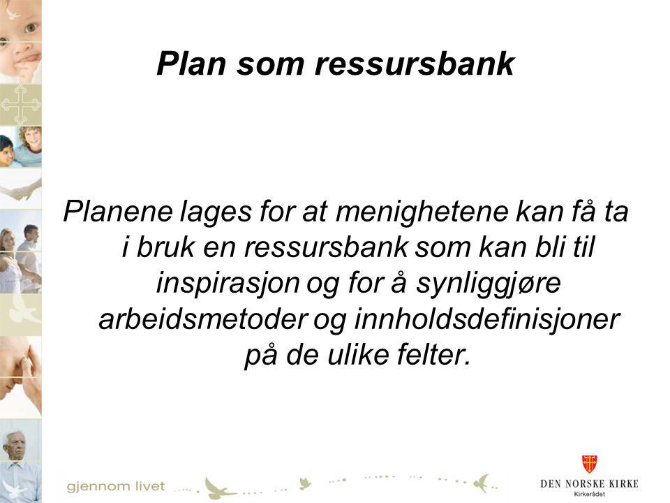 Plan som ressursbank Planene lages for at menighetene kan få ta i bruk en ressursbank som kan bli til inspirasjon og for å synliggjøre arbeidsmetoder og innholdsdefinisjoner på de ulike felter.