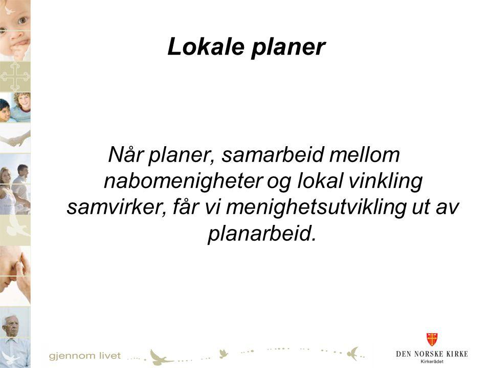 Lokale planer Når planer, samarbeid mellom nabomenigheter og lokal vinkling samvirker, får vi menighetsutvikling ut av planarbeid.