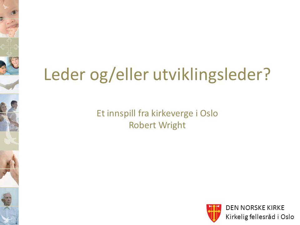 DEN NORSKE KIRKE Kirkelig fellesråd i Oslo Leder og/eller utviklingsleder? Et innspill fra kirkeverge i Oslo Robert Wright