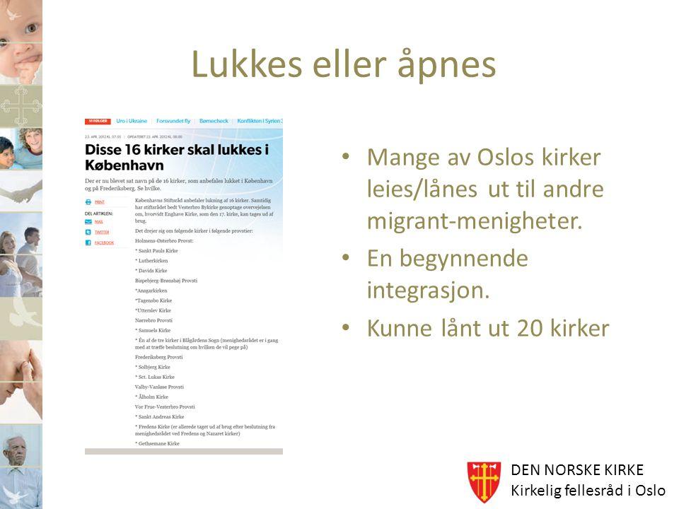DEN NORSKE KIRKE Kirkelig fellesråd i Oslo Lukkes eller åpnes Mange av Oslos kirker leies/lånes ut til andre migrant-menigheter. En begynnende integra