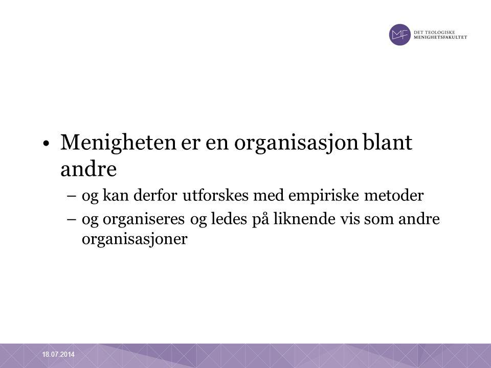 18.07.2014 Menigheten er en organisasjon blant andre –og kan derfor utforskes med empiriske metoder –og organiseres og ledes på liknende vis som andre organisasjoner