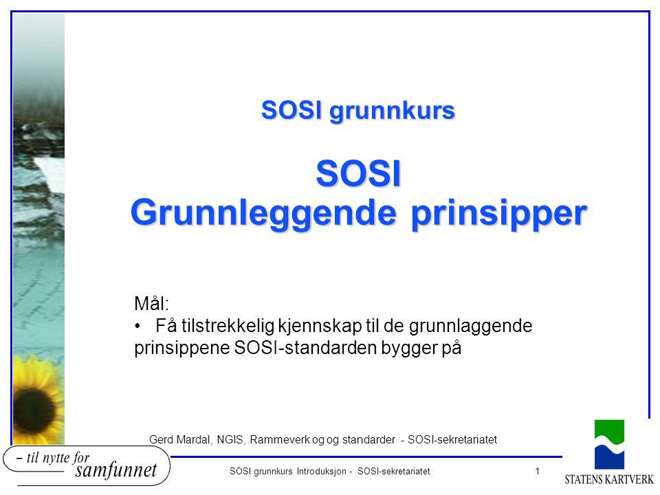 1SOSI grunnkurs Introduksjon - SOSI-sekretariatet SOSI grunnkurs SOSI Grunnleggende prinsipper Gerd Mardal, NGIS, Rammeverk og og standarder - SOSI-se