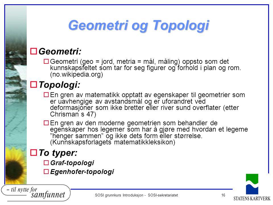 16SOSI grunnkurs Introduksjon - SOSI-sekretariatet Geometri og Topologi oGeometri: oGeometri (geo = jord, metria = mål, måling) oppsto som det kunnska